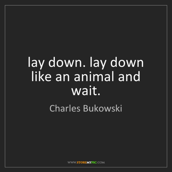 Charles Bukowski: lay down. lay down like an animal and wait.