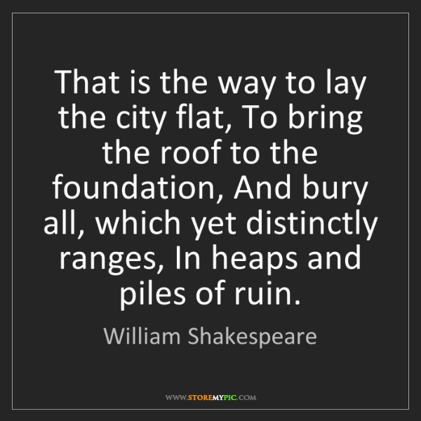 William Shakespeare: That is the way to lay the city flat, To bring the roof...