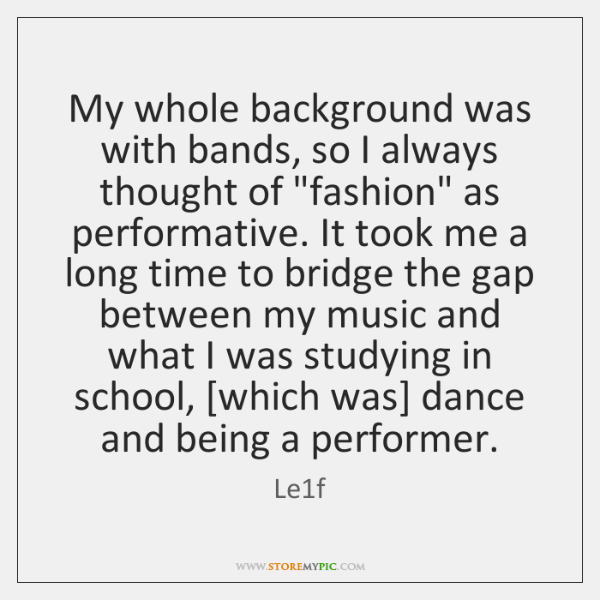 """My whole background was with bands, so I always thought of """"fashion"""" ..."""