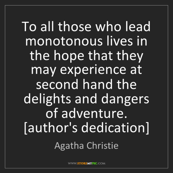 Agatha Christie: To all those who lead monotonous lives in the hope that...