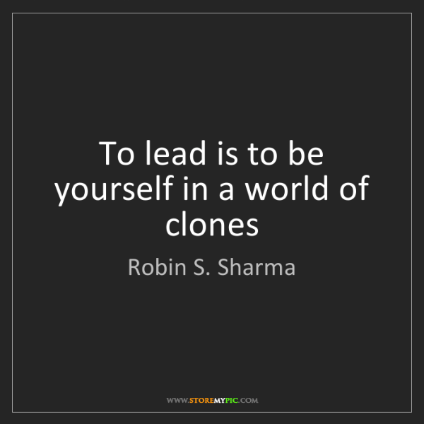 Robin S. Sharma: To lead is to be yourself in a world of clones