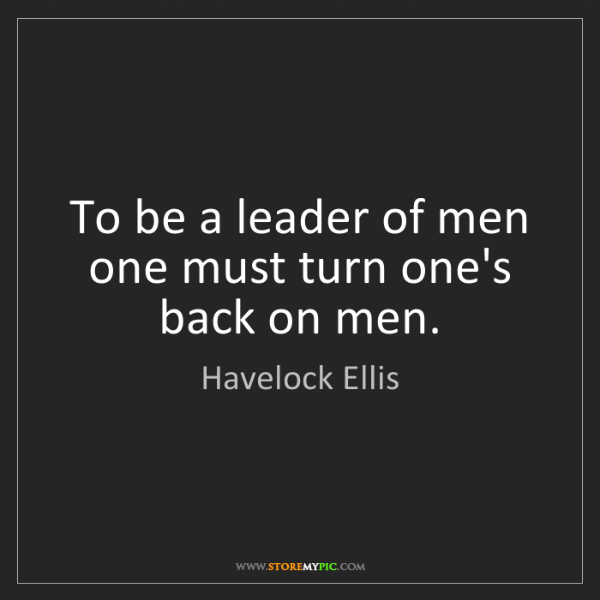 Havelock Ellis: To be a leader of men one must turn one's back on men.