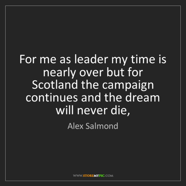 Alex Salmond: For me as leader my time is nearly over but for Scotland...