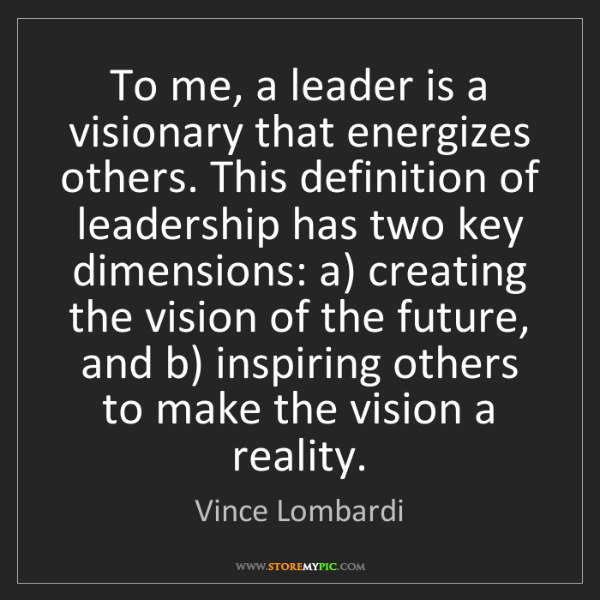 Vince Lombardi: To me, a leader is a visionary that energizes others....