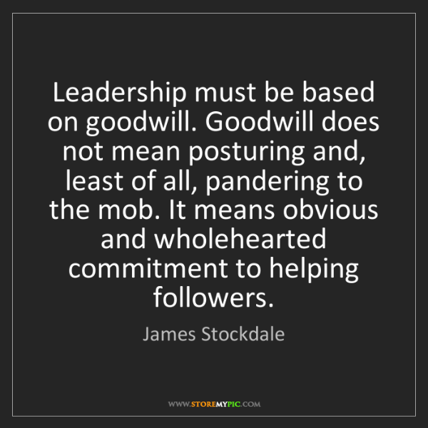 James Stockdale: Leadership must be based on goodwill. Goodwill does not...