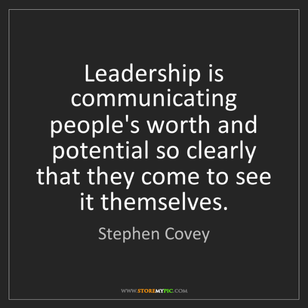 Stephen Covey: Leadership is communicating people's worth and potential...