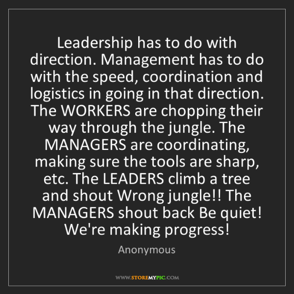 Anonymous: Leadership has to do with direction. Management has to...