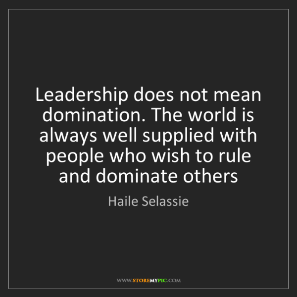 Haile Selassie: Leadership does not mean domination. The world is always...