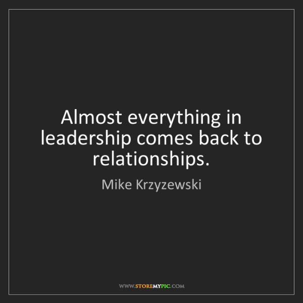 Mike Krzyzewski: Almost everything in leadership comes back to relationships.
