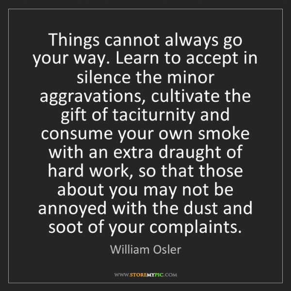 William Osler: Things cannot always go your way. Learn to accept in...