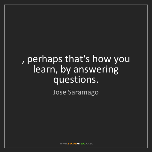 Jose Saramago: , perhaps that's how you learn, by answering questions.