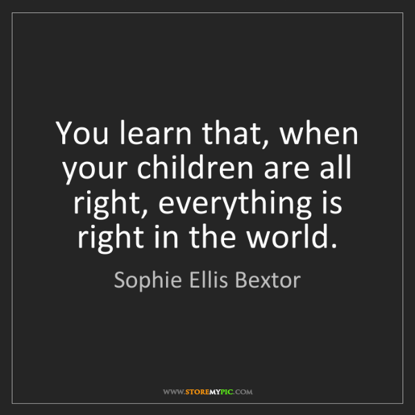 Sophie Ellis Bextor: You learn that, when your children are all right, everything...