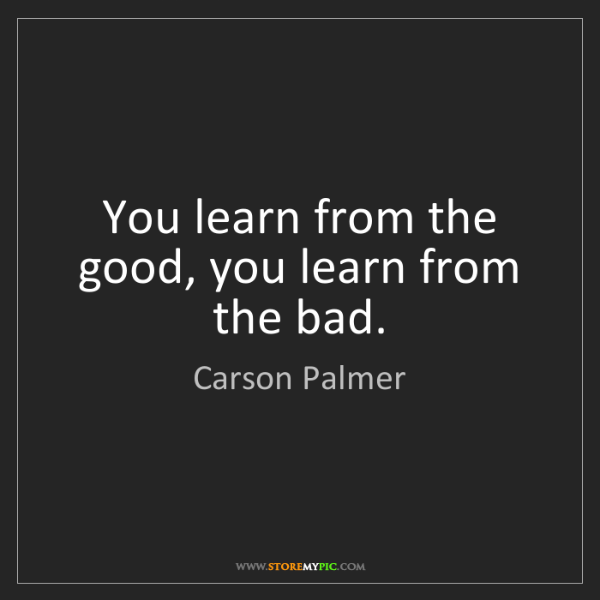 Carson Palmer: You learn from the good, you learn from the bad.
