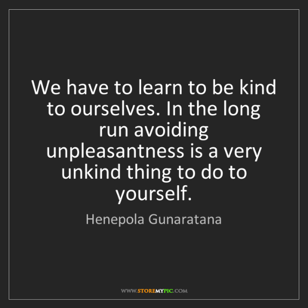 Henepola Gunaratana: We have to learn to be kind to ourselves. In the long...