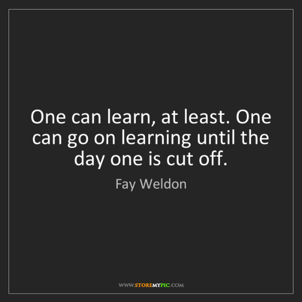 Fay Weldon: One can learn, at least. One can go on learning until...