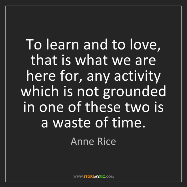 Anne Rice: To learn and to love, that is what we are here for, any...