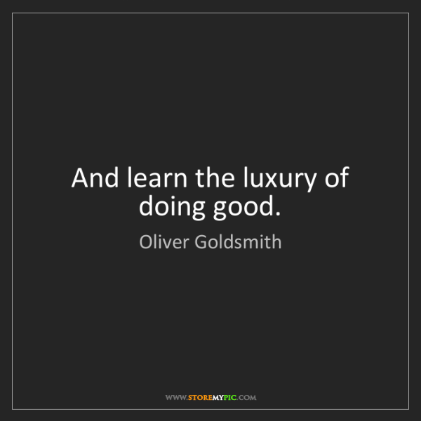 Oliver Goldsmith: And learn the luxury of doing good.