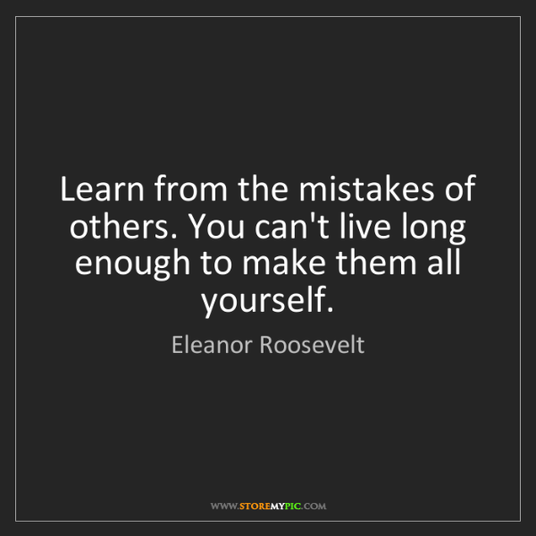 Eleanor Roosevelt: Learn from the mistakes of others. You can't live long...