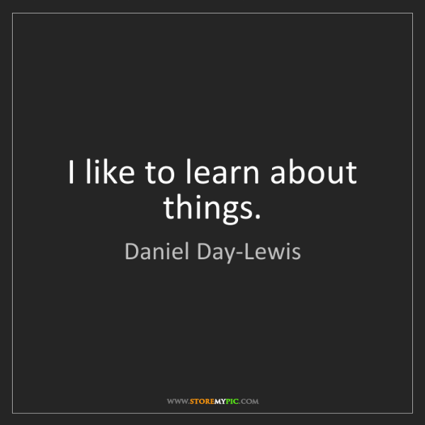 Daniel Day-Lewis: I like to learn about things.