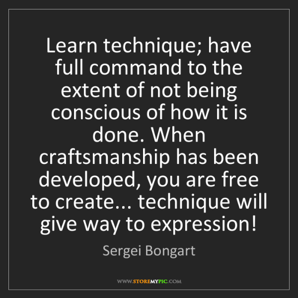 Sergei Bongart: Learn technique; have full command to the extent of not...