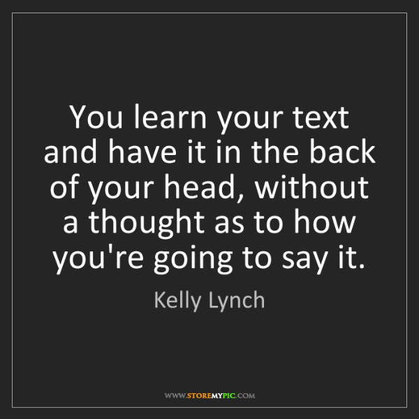 Kelly Lynch: You learn your text and have it in the back of your head,...