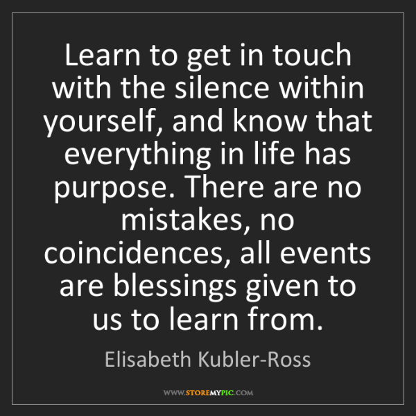 Elisabeth Kubler-Ross: Learn to get in touch with the silence within yourself,...