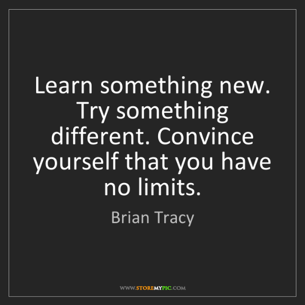 Brian Tracy: Learn something new. Try something different. Convince...