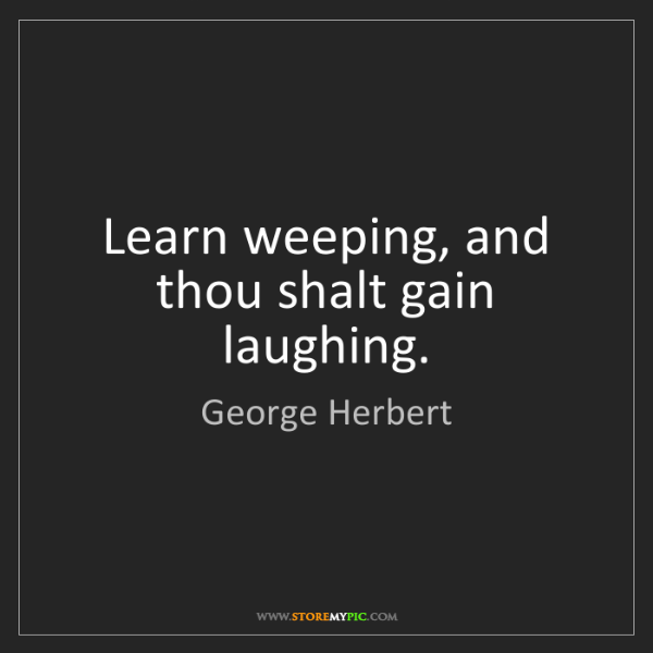 George Herbert: Learn weeping, and thou shalt gain laughing.