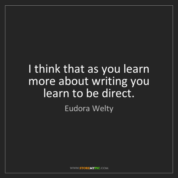 Eudora Welty: I think that as you learn more about writing you learn...