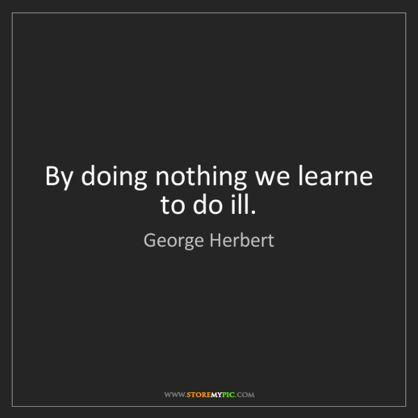 George Herbert: By doing nothing we learne to do ill.