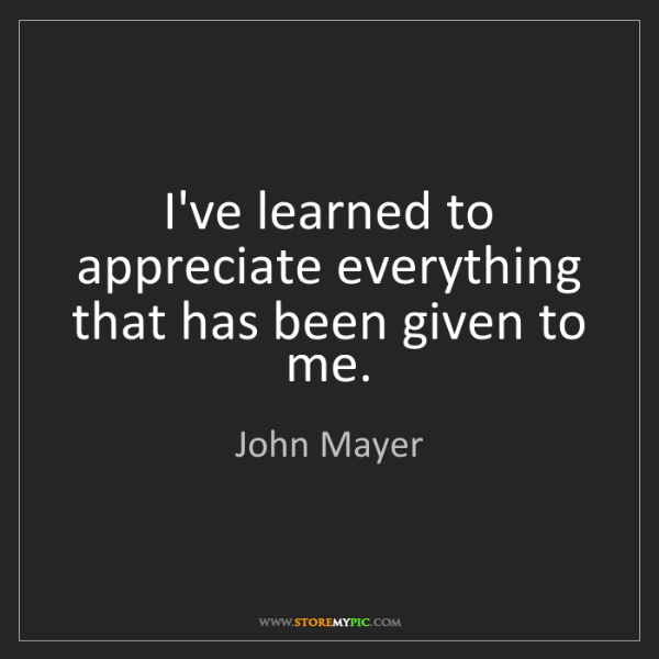 John Mayer: I've learned to appreciate everything that has been given...