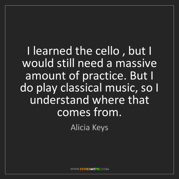 Alicia Keys: I learned the cello , but I would still need a massive...