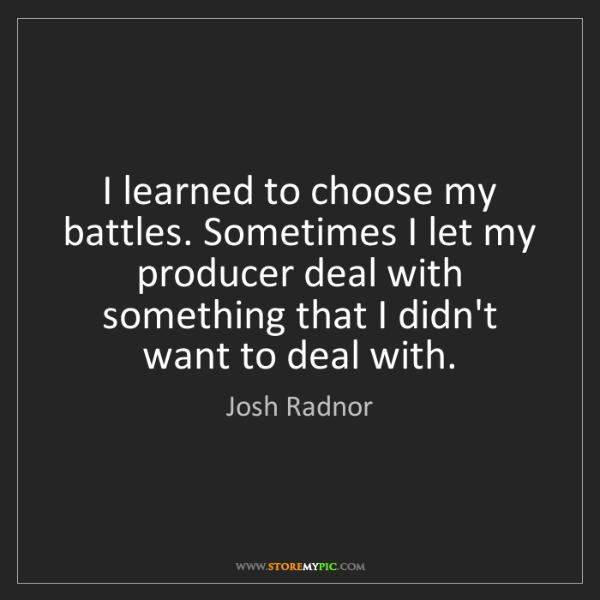 Josh Radnor: I learned to choose my battles. Sometimes I let my producer...