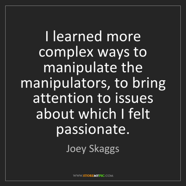 Joey Skaggs: I learned more complex ways to manipulate the manipulators,...