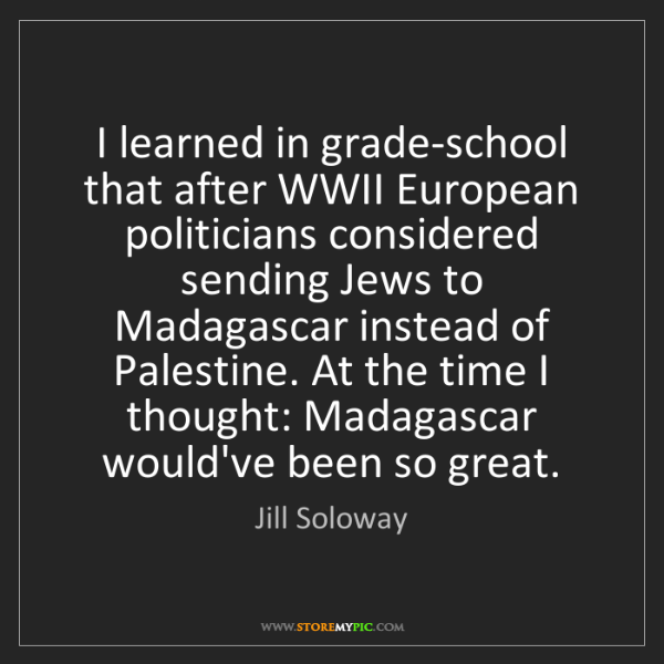 Jill Soloway: I learned in grade-school that after WWII European politicians...