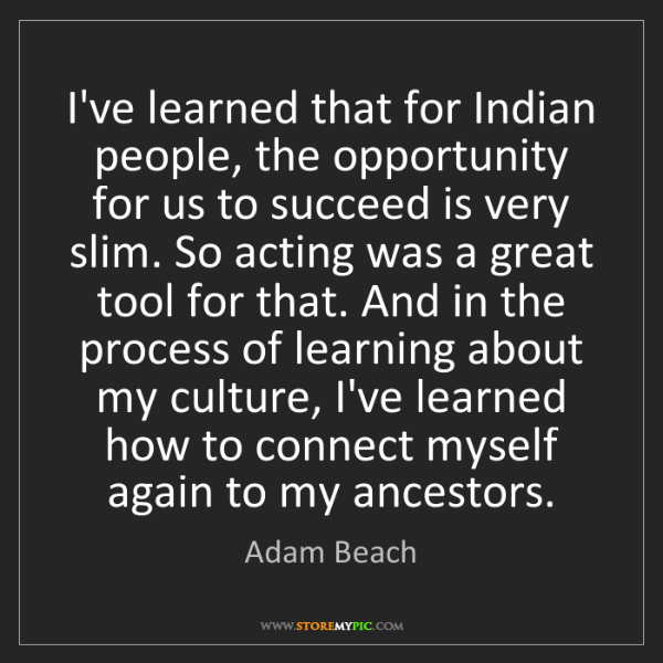 Adam Beach: I've learned that for Indian people, the opportunity...