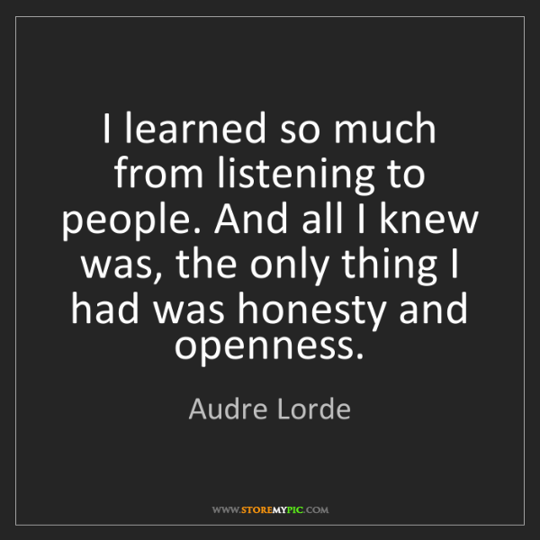 Audre Lorde: I learned so much from listening to people. And all I...