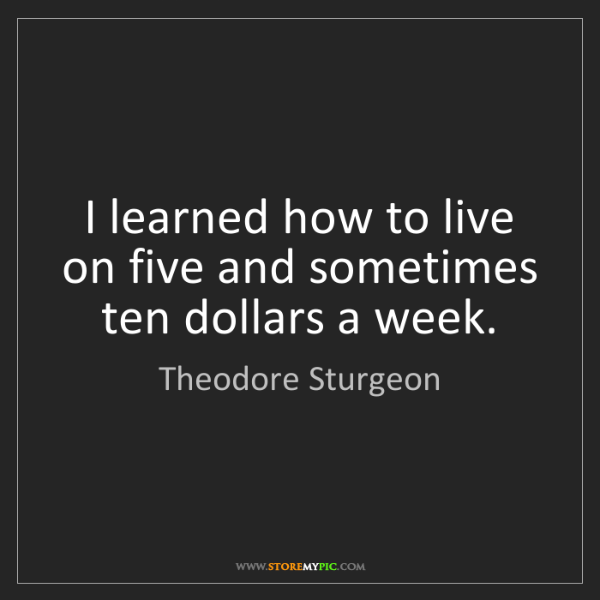 Theodore Sturgeon: I learned how to live on five and sometimes ten dollars...