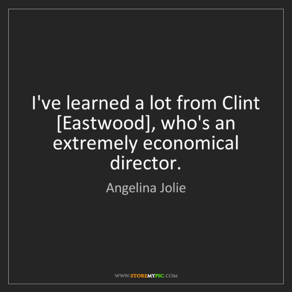 Angelina Jolie: I've learned a lot from Clint [Eastwood], who's an extremely...