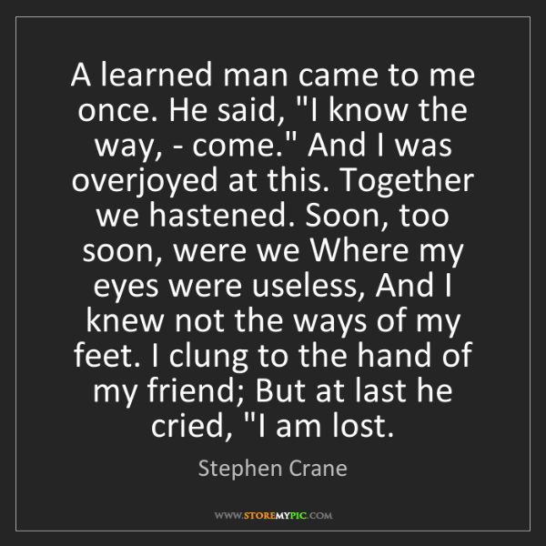 "Stephen Crane: A learned man came to me once. He said, ""I know the way,..."