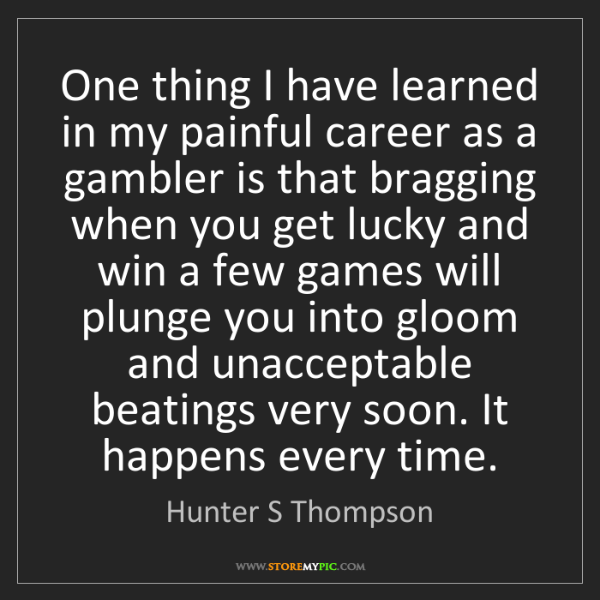 Hunter S Thompson: One thing I have learned in my painful career as a gambler...