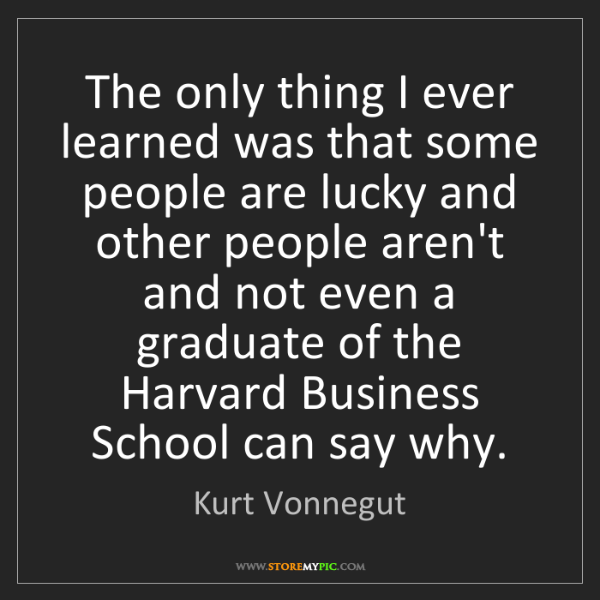 Kurt Vonnegut: The only thing I ever learned was that some people are...