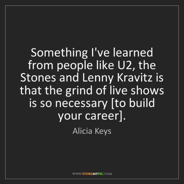 Alicia Keys: Something I've learned from people like U2, the Stones...