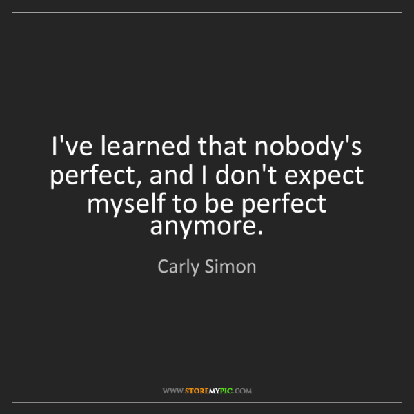 Carly Simon: I've learned that nobody's perfect, and I don't expect...