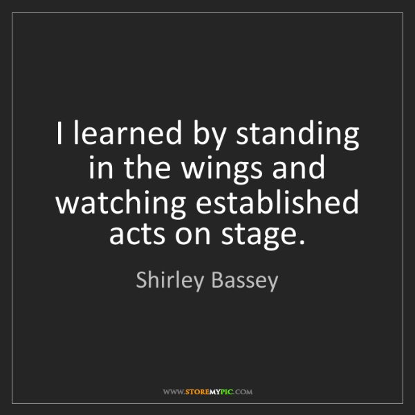 Shirley Bassey: I learned by standing in the wings and watching established...