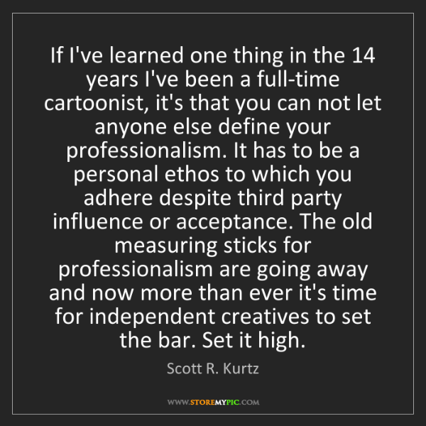 Scott R. Kurtz: If I've learned one thing in the 14 years I've been a...