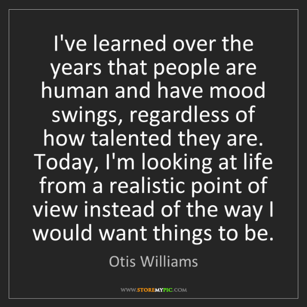 Otis Williams: I've learned over the years that people are human and...