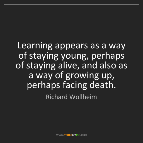 Richard Wollheim: Learning appears as a way of staying young, perhaps of...