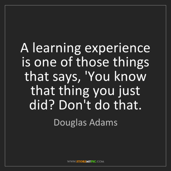 Douglas Adams: A learning experience is one of those things that says,...