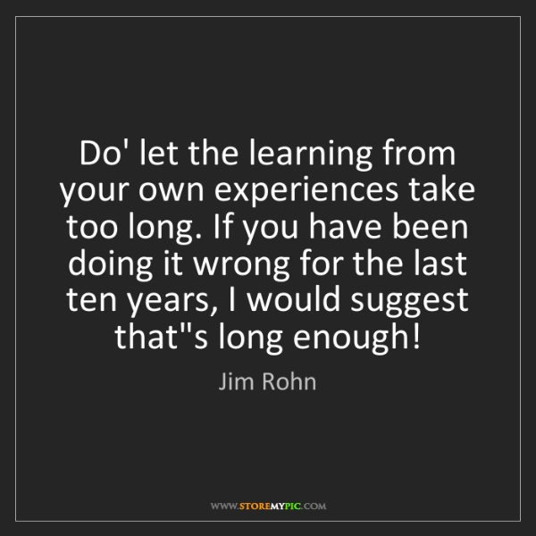 Jim Rohn: Do' let the learning from your own experiences take too...